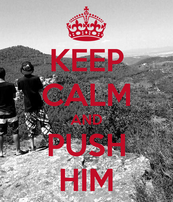 KEEP CALM AND PUSH HIM