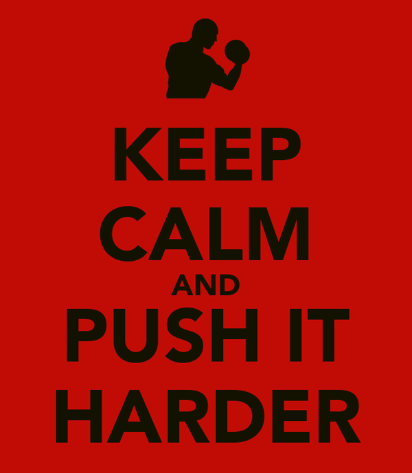 KEEP CALM AND PUSH IT HARDER