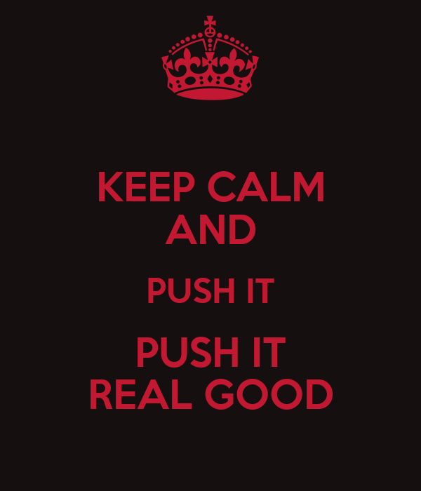 KEEP CALM AND PUSH IT PUSH IT REAL GOOD