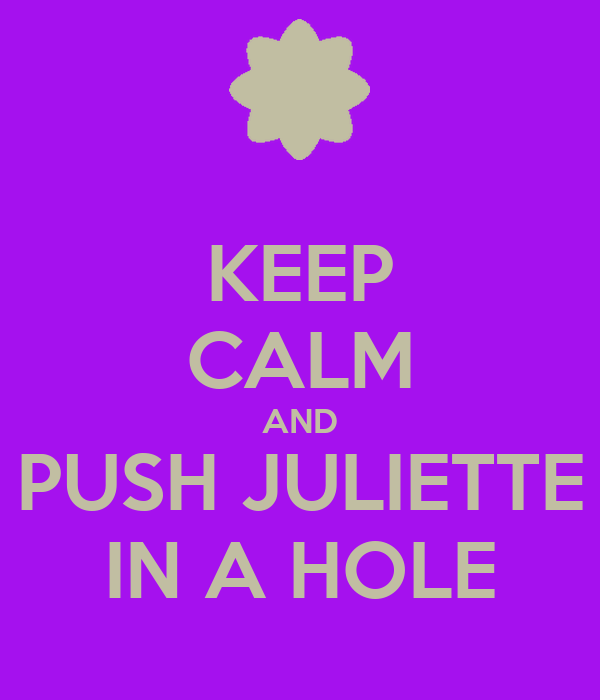 KEEP CALM AND PUSH JULIETTE IN A HOLE