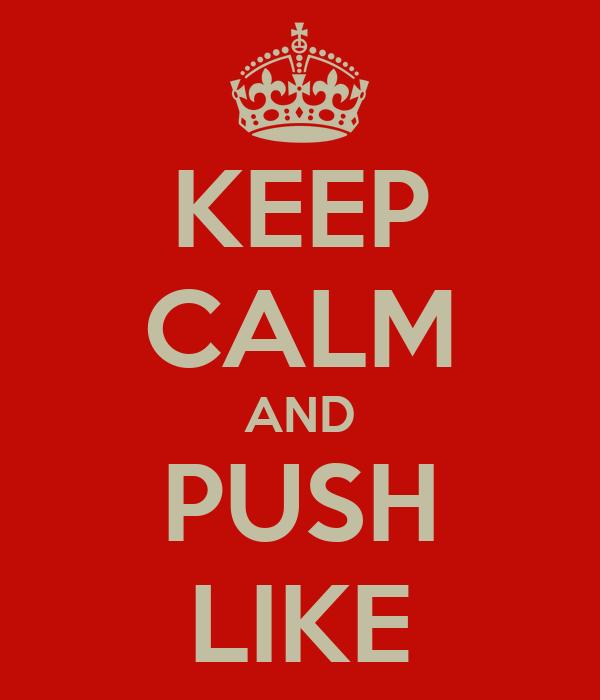 KEEP CALM AND PUSH LIKE