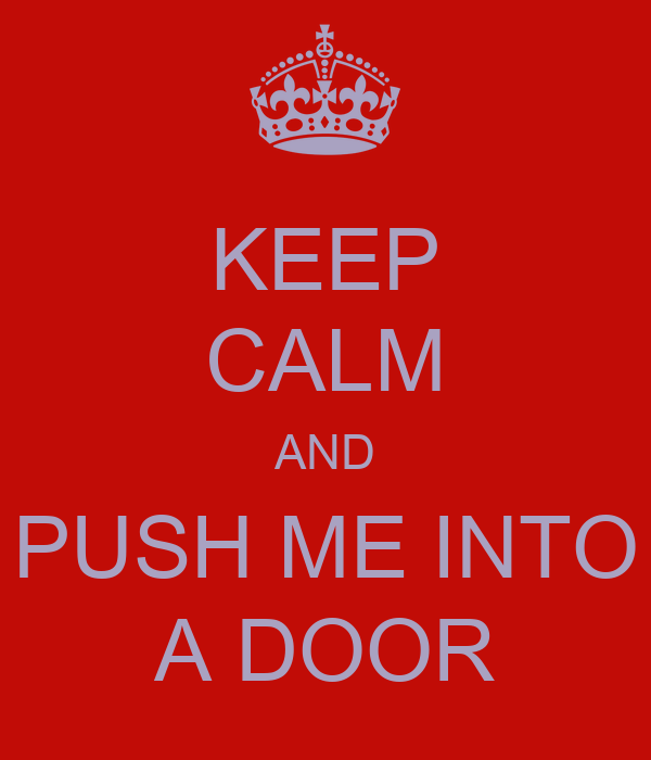KEEP CALM AND PUSH ME INTO A DOOR