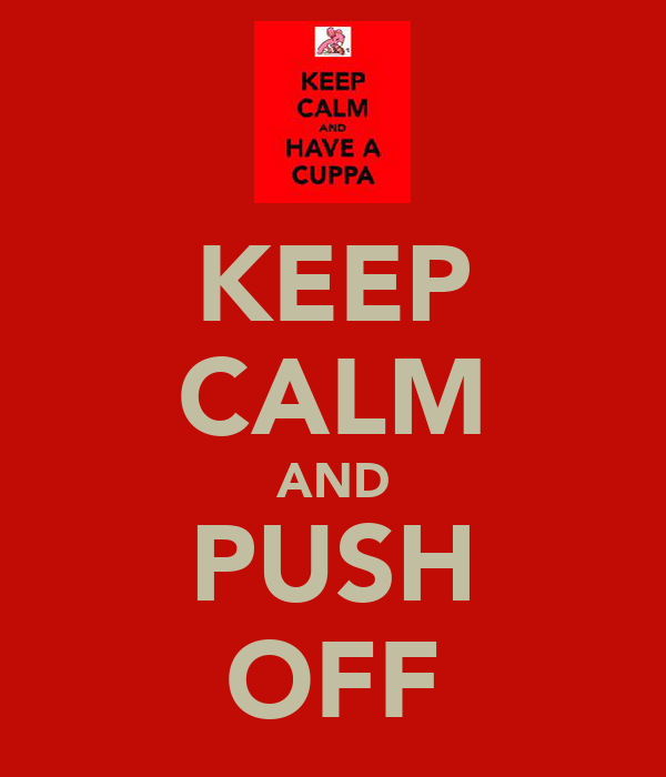 KEEP CALM AND PUSH OFF