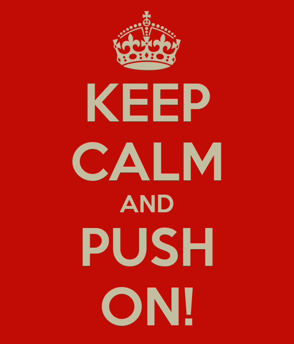 KEEP CALM AND PUSH ON!