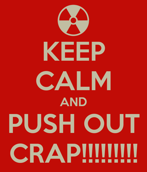 KEEP CALM AND PUSH OUT CRAP!!!!!!!!!