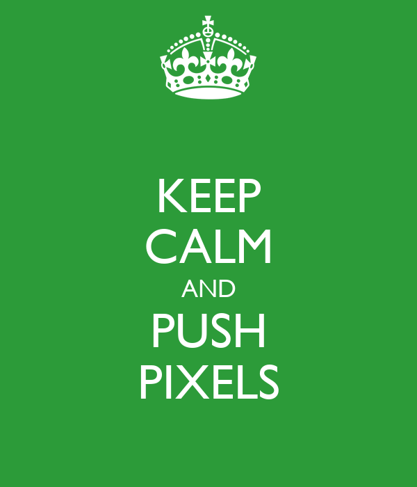 KEEP CALM AND PUSH PIXELS
