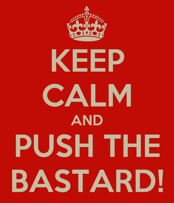 KEEP CALM AND PUSH THE BASTARD!