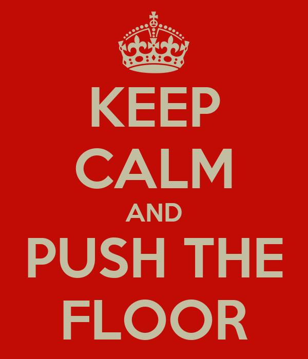 KEEP CALM AND PUSH THE FLOOR
