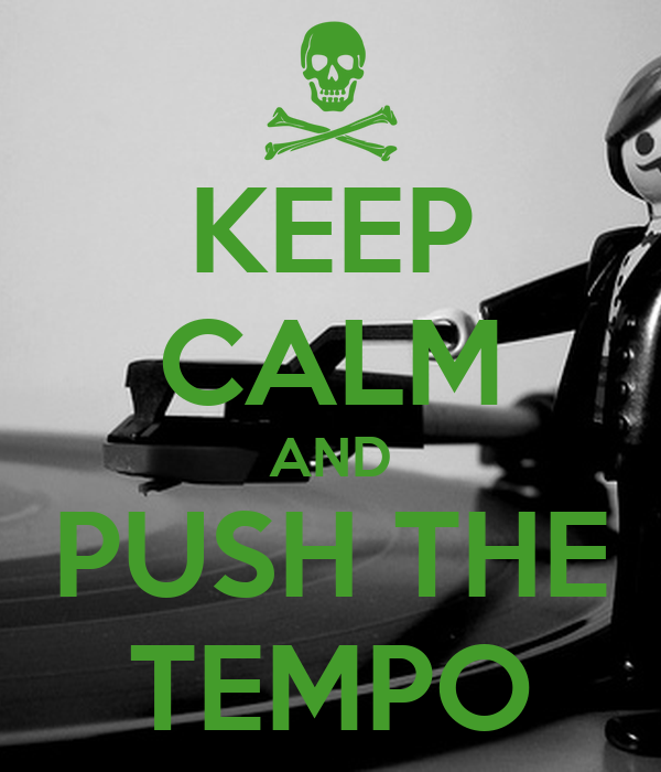 KEEP CALM AND PUSH THE TEMPO