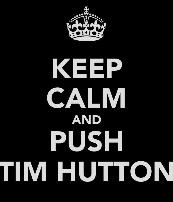 KEEP CALM AND PUSH TIM HUTTON