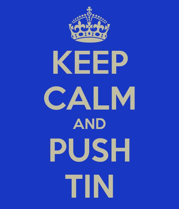 KEEP CALM AND PUSH TIN