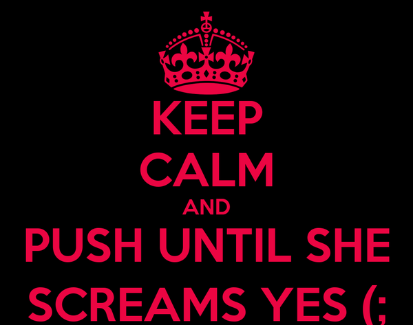 KEEP CALM AND PUSH UNTIL SHE SCREAMS YES (;