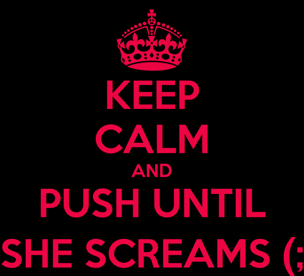 KEEP CALM AND PUSH UNTIL SHE SCREAMS (;