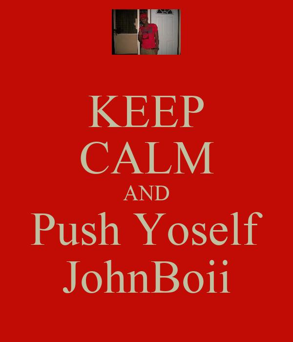 KEEP CALM AND Push Yoself JohnBoii