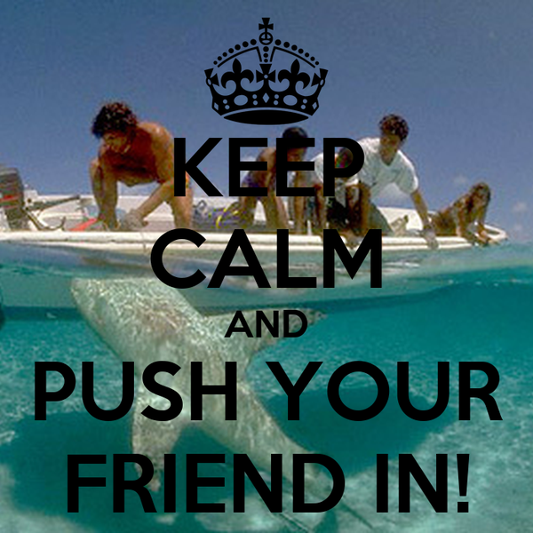 KEEP CALM AND PUSH YOUR FRIEND IN!