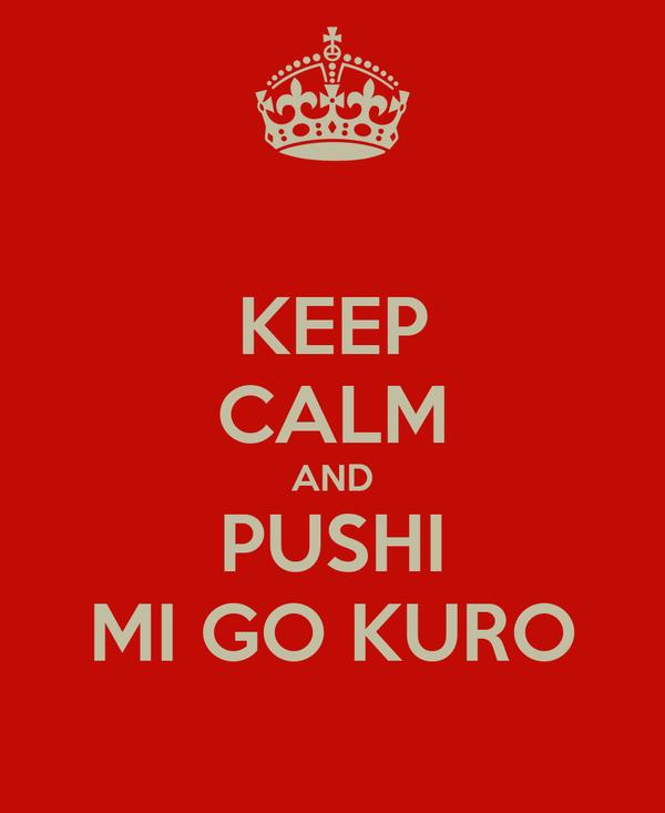 KEEP CALM AND PUSHI MI GO KURO