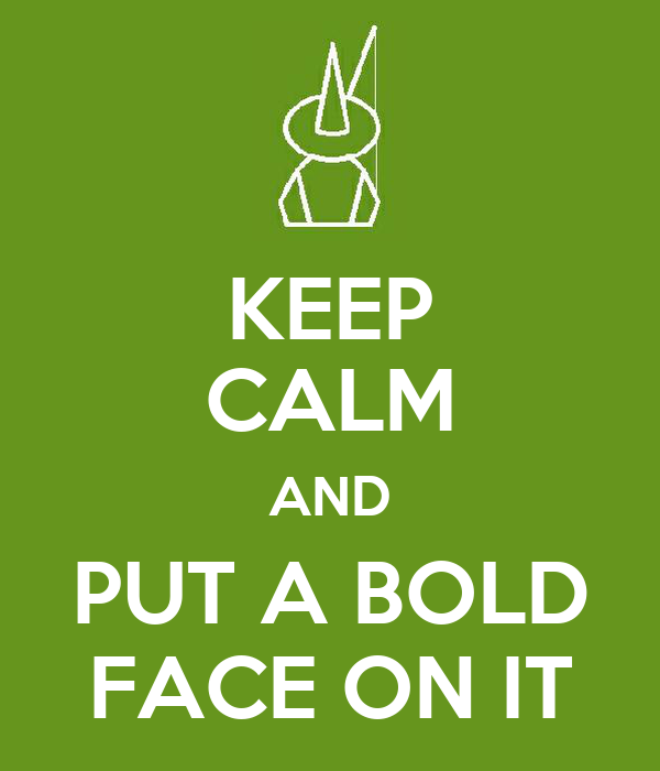 KEEP CALM AND PUT A BOLD FACE ON IT
