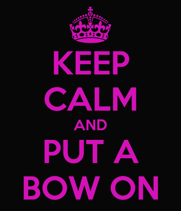 KEEP CALM AND PUT A BOW ON