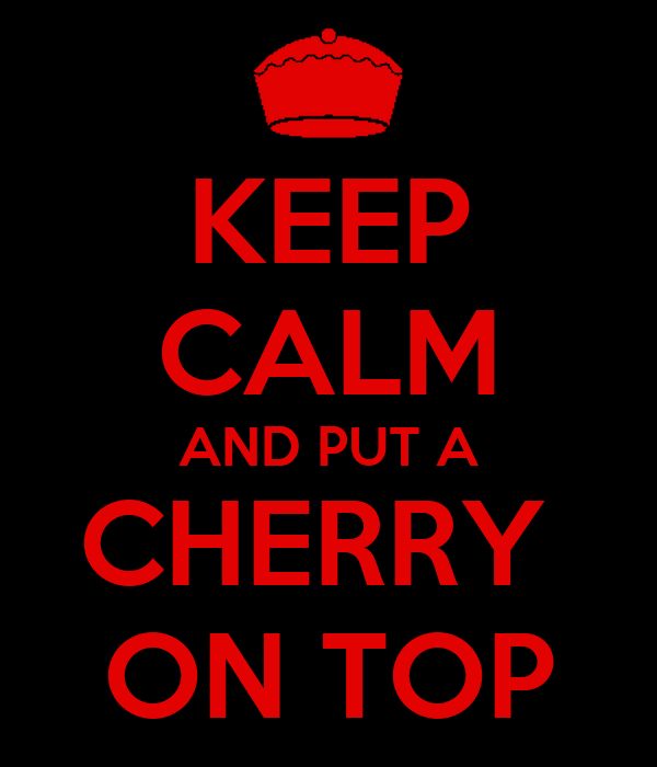 KEEP CALM AND PUT A CHERRY  ON TOP