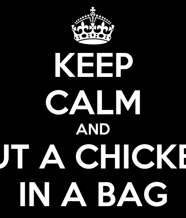 KEEP CALM AND PUT A CHICKEN IN A BAG