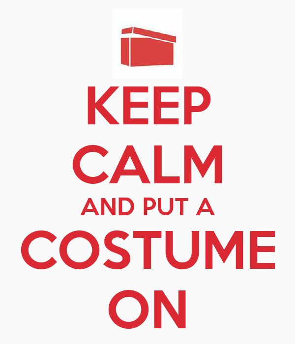 KEEP CALM AND PUT A COSTUME ON