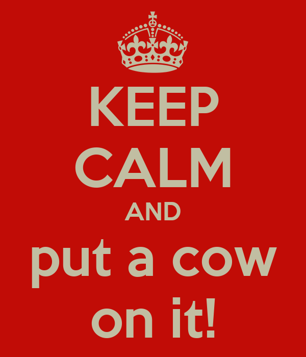 KEEP CALM AND put a cow on it!