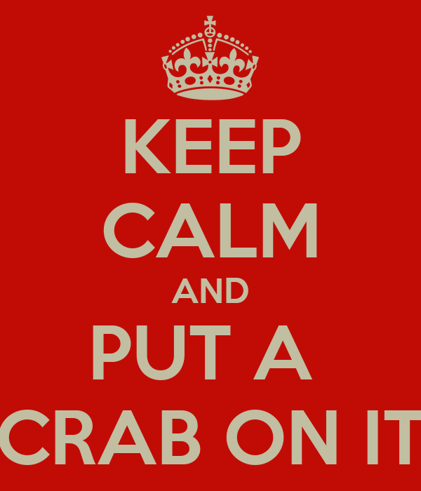 KEEP CALM AND PUT A  CRAB ON IT