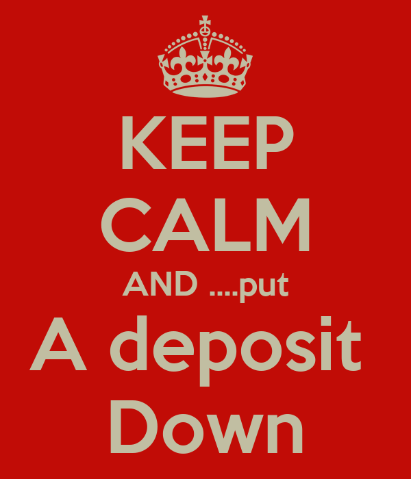 KEEP CALM AND ....put A deposit  Down