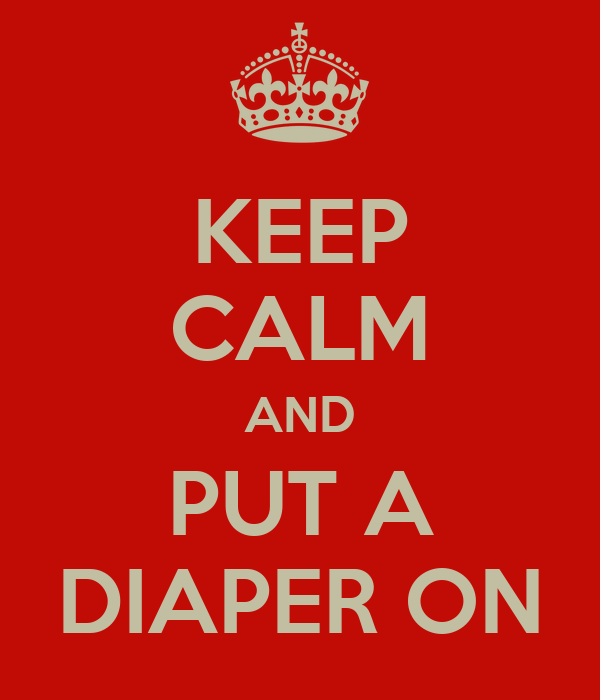 KEEP CALM AND PUT A DIAPER ON