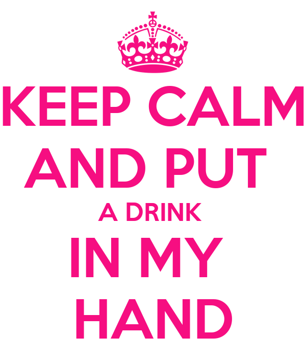 KEEP CALM AND PUT  A DRINK  IN MY  HAND