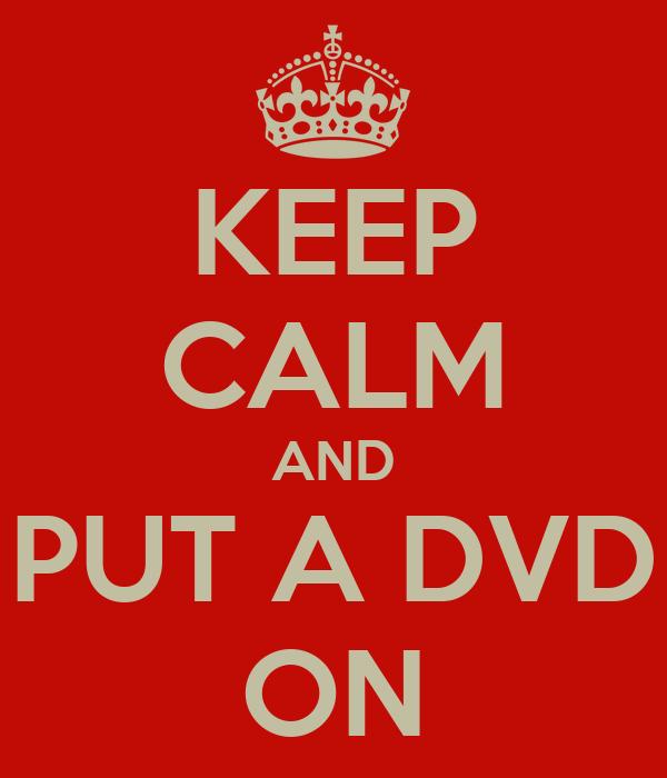 KEEP CALM AND PUT A DVD ON