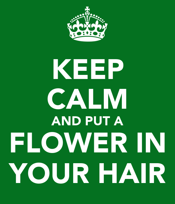 KEEP CALM AND PUT A FLOWER IN YOUR HAIR