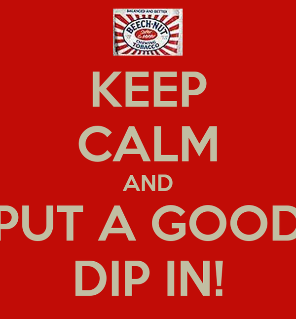 KEEP CALM AND PUT A GOOD DIP IN!