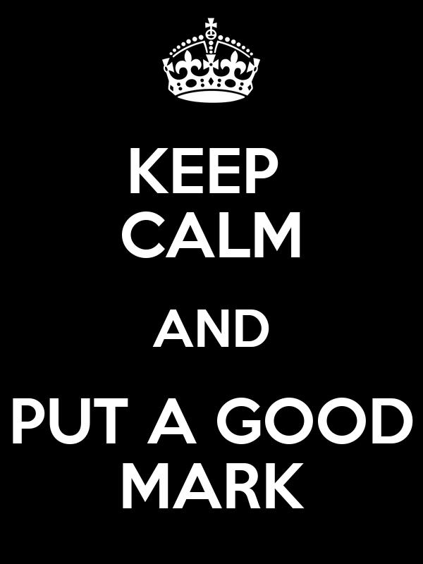 KEEP  CALM AND PUT A GOOD MARK