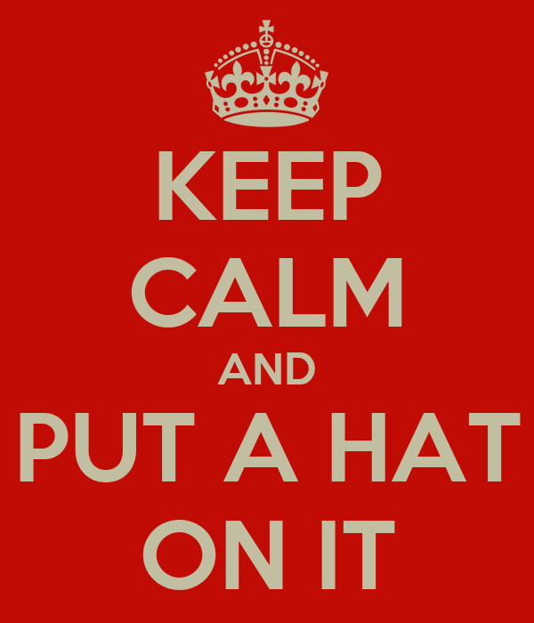 KEEP CALM AND PUT A HAT ON IT