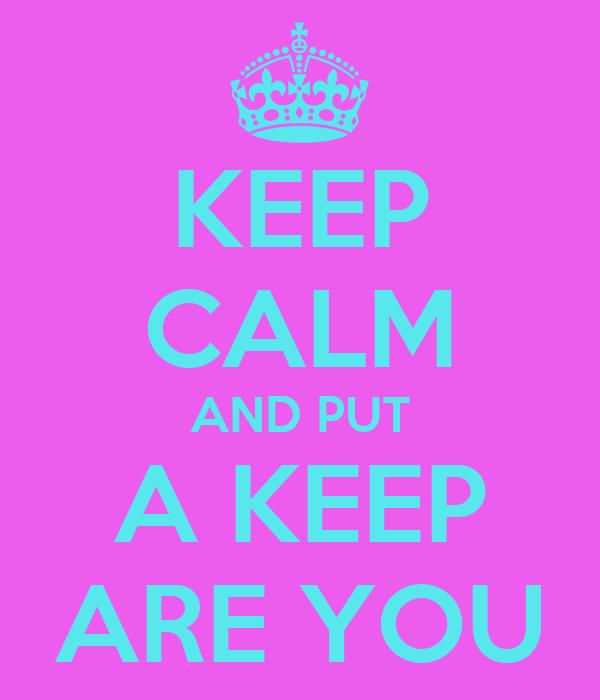 KEEP CALM AND PUT A KEEP ARE YOU