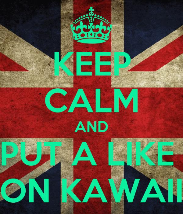 KEEP CALM AND PUT A LIKE  ON KAWAII