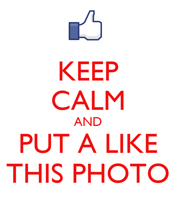 KEEP CALM AND PUT A LIKE THIS PHOTO