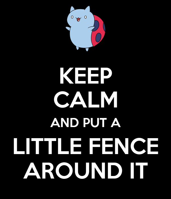 KEEP CALM AND PUT A LITTLE FENCE AROUND IT