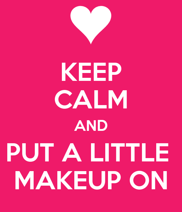 KEEP CALM AND PUT A LITTLE  MAKEUP ON