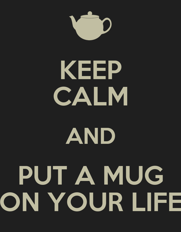 KEEP CALM AND PUT A MUG ON YOUR LIFE