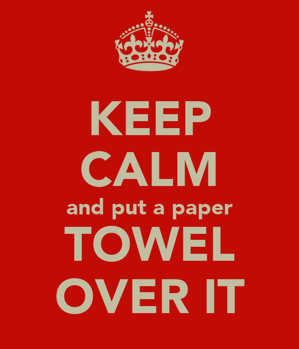 KEEP CALM and put a paper TOWEL OVER IT