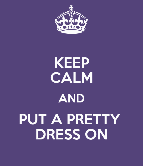 KEEP CALM AND PUT A PRETTY  DRESS ON