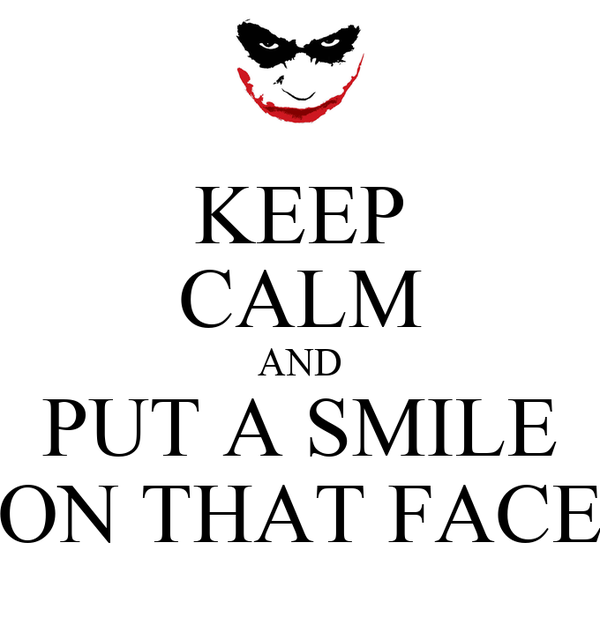 KEEP CALM AND PUT A SMILE ON THAT FACE