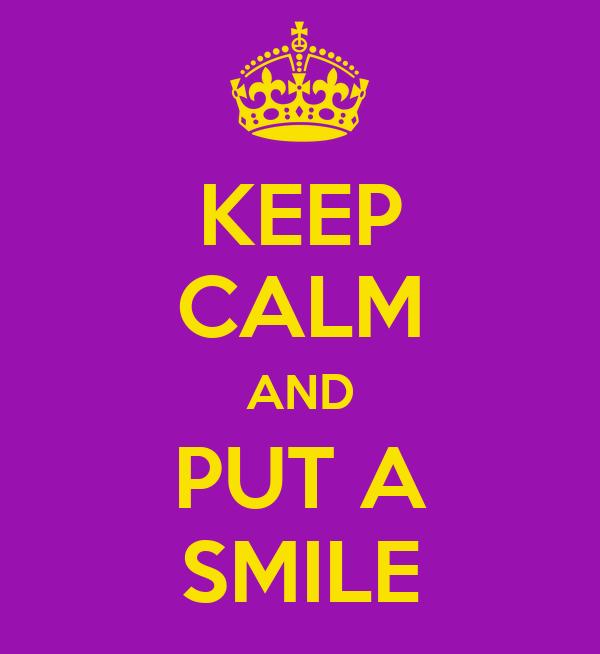 KEEP CALM AND PUT A SMILE