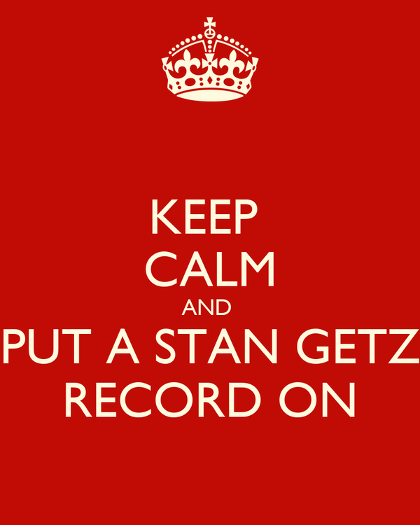 KEEP  CALM AND  PUT A STAN GETZ RECORD ON