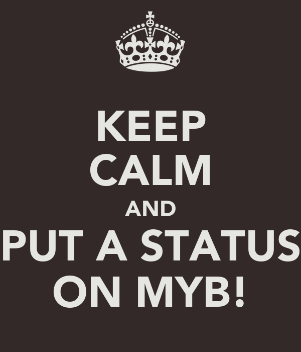 KEEP CALM AND PUT A STATUS ON MYB!