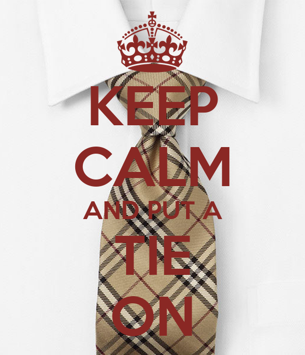 KEEP CALM AND PUT A TIE ON