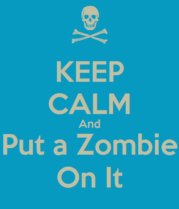 KEEP CALM And Put a Zombie On It