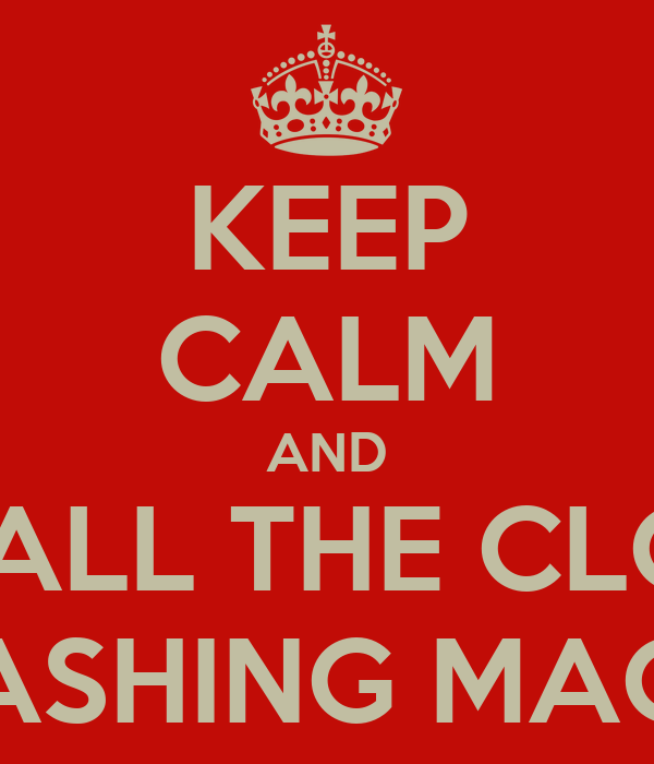 KEEP CALM AND PUT ALL THE CLOTHS IN WASHING MACHINE